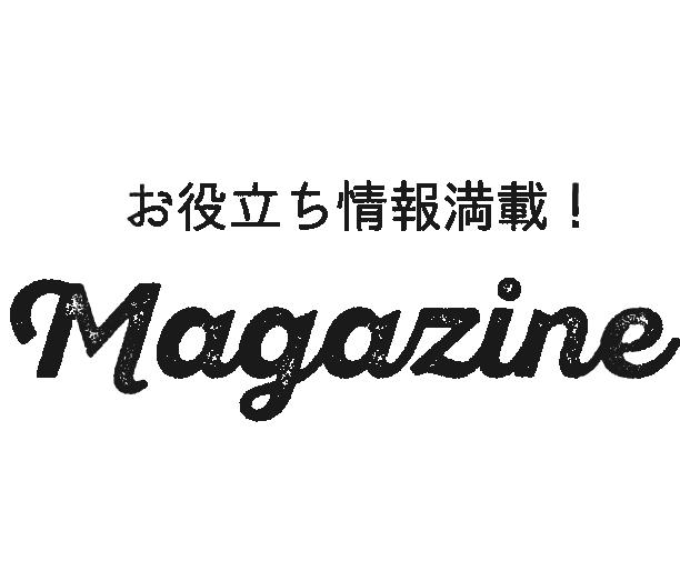 お役立ち情報満載!Magazine